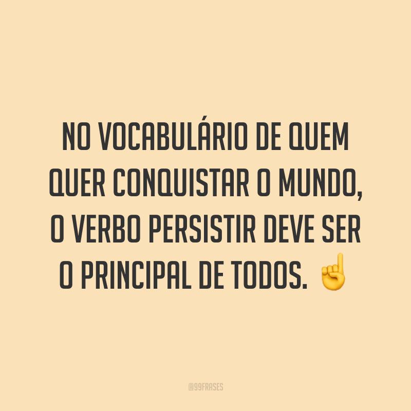 No vocabulário de quem quer conquistar o mundo, o verbo persistir deve ser o principal de todos. ☝️