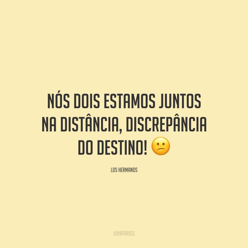 Nós dois estamos juntos na distância, discrepância do destino! 😕