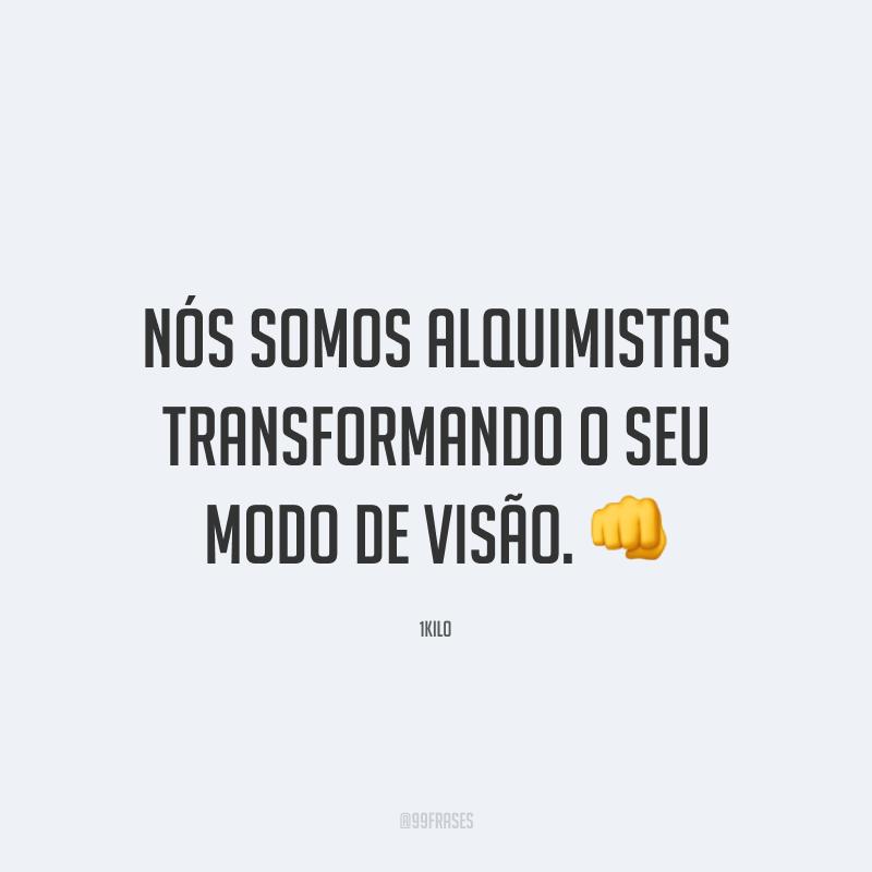 Nós somos alquimistas transformando o seu modo de visão. 👊