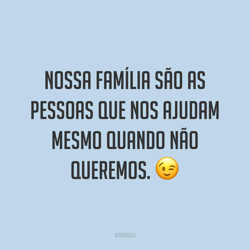 Nossa família são as pessoas que nos ajudam mesmo quando não queremos. 😉