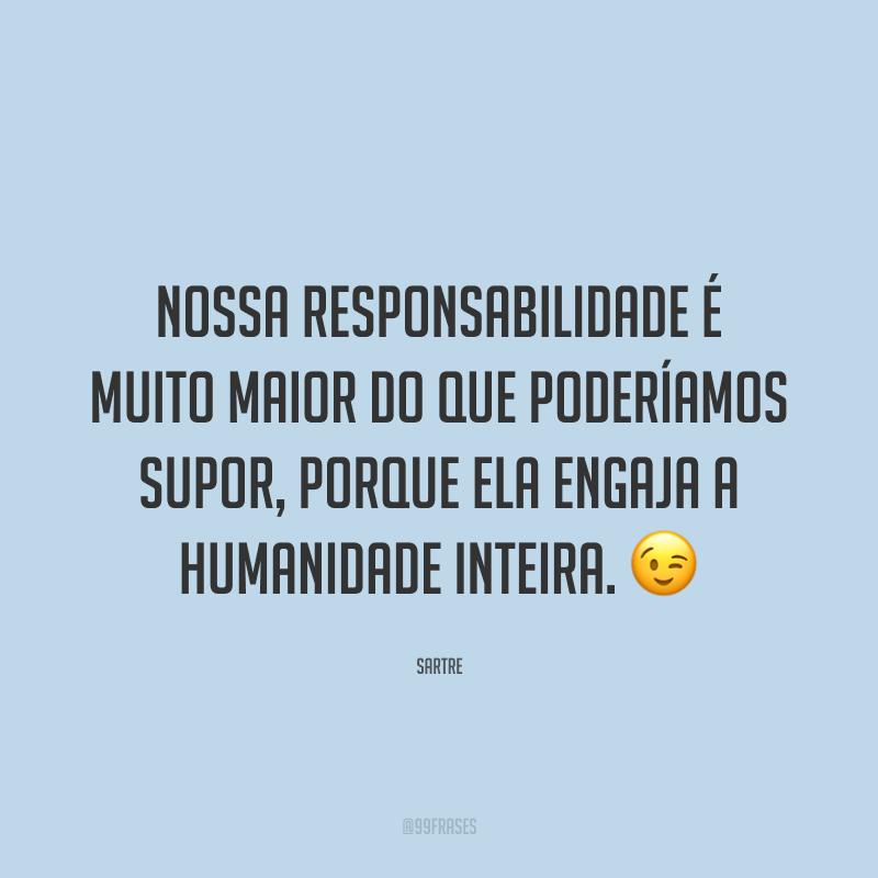 Nossa responsabilidade é muito maior do que poderíamos supor, porque ela engaja a humanidade inteira. 😉
