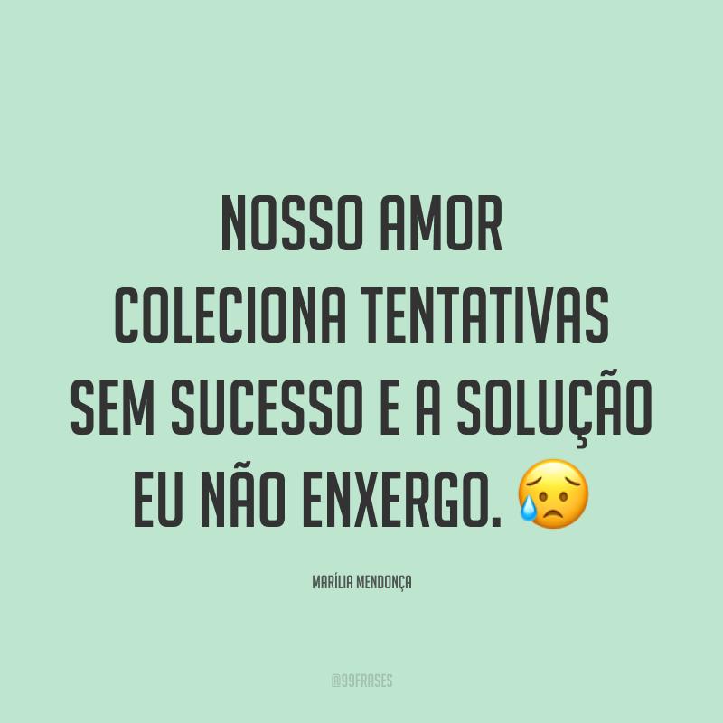 Nosso amor coleciona tentativas sem sucesso e a solução eu não enxergo. 😥
