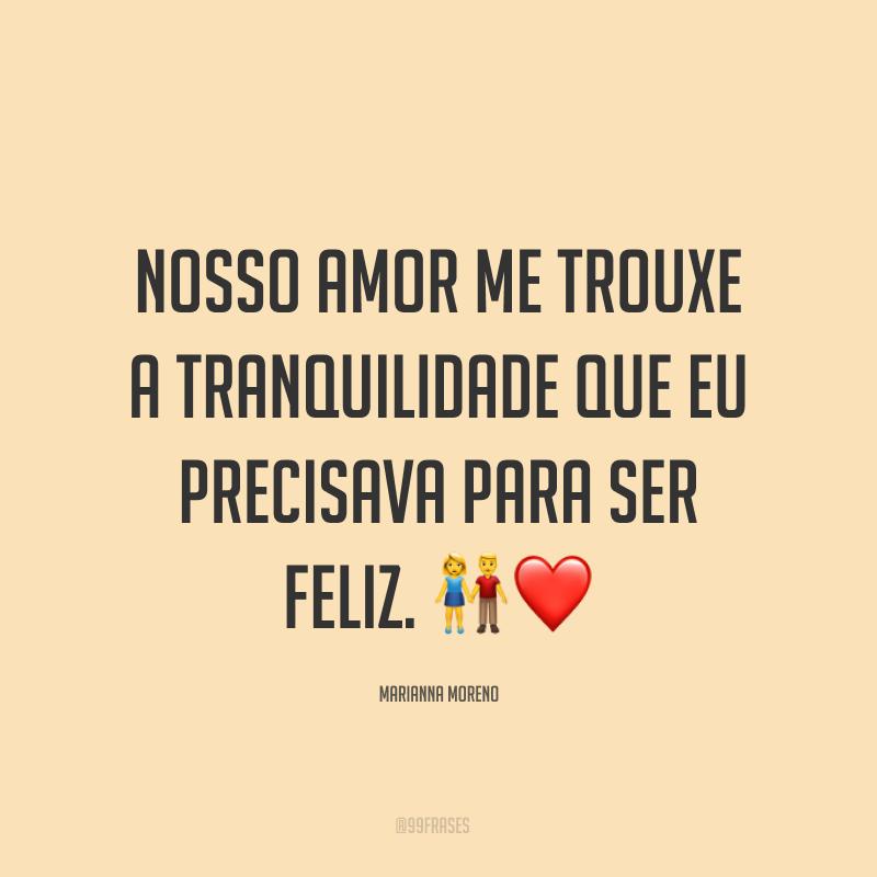 Nosso amor me trouxe a tranquilidade que eu precisava para ser feliz. ?❤
