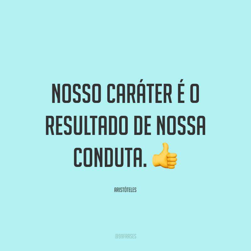 Nosso caráter é o resultado de nossa conduta. 👍