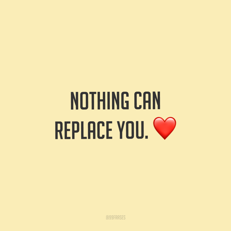 Nothing can replace you. ❤ (Nada pode substituir você.)