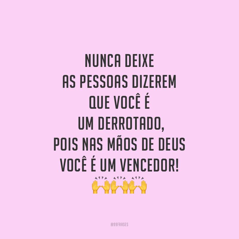 Nunca deixe as pessoas dizerem que você é um derrotado, pois nas mãos de Deus você é um vencedor!