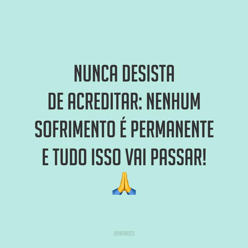 Nunca desista de acreditar: nenhum sofrimento é permanente e tudo isso vai passar! 🙏