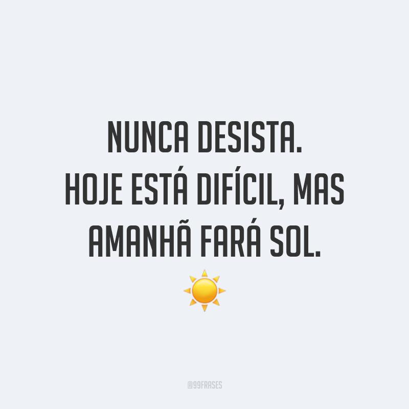 Nunca desista. Hoje está difícil, mas amanhã fará sol. ☀️