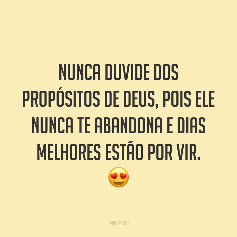 Nunca duvide dos propósitos de Deus, pois Ele nunca te abandona e dias melhores estão por vir. 😍