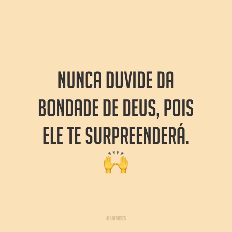 Nunca duvide da bondade de Deus, pois Ele te surpreenderá. 🙌