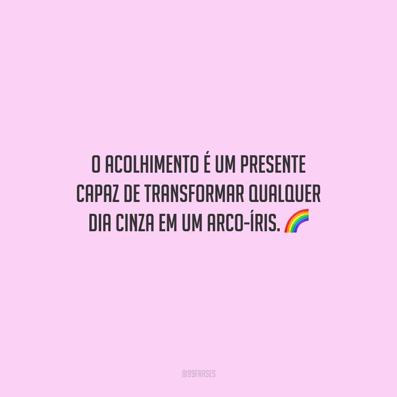 O acolhimento é um presente capaz de transformar qualquer dia cinza em um arco-íris.