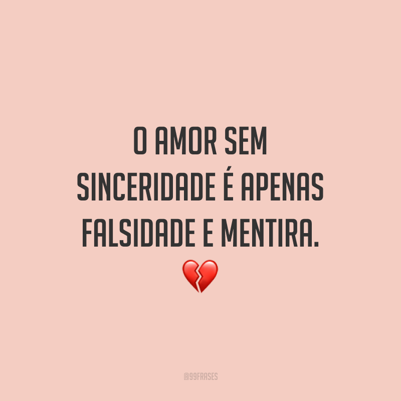 O amor sem sinceridade é apenas falsidade e mentira. 💔