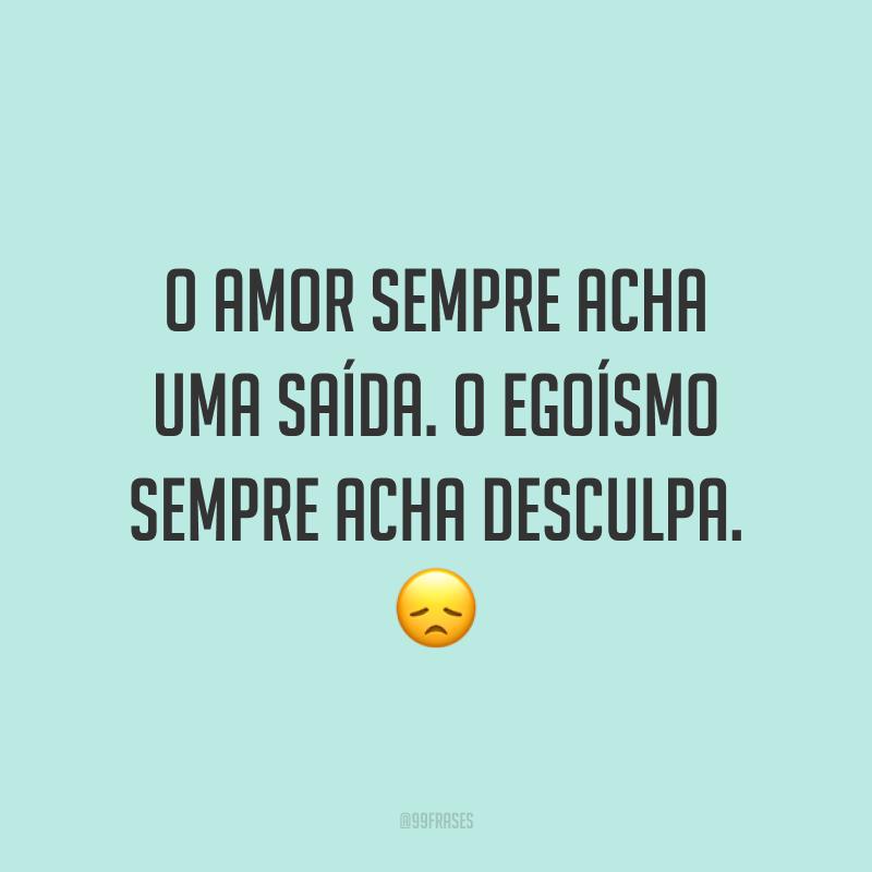 O amor sempre acha uma saída. O egoísmo sempre acha desculpa. 😞