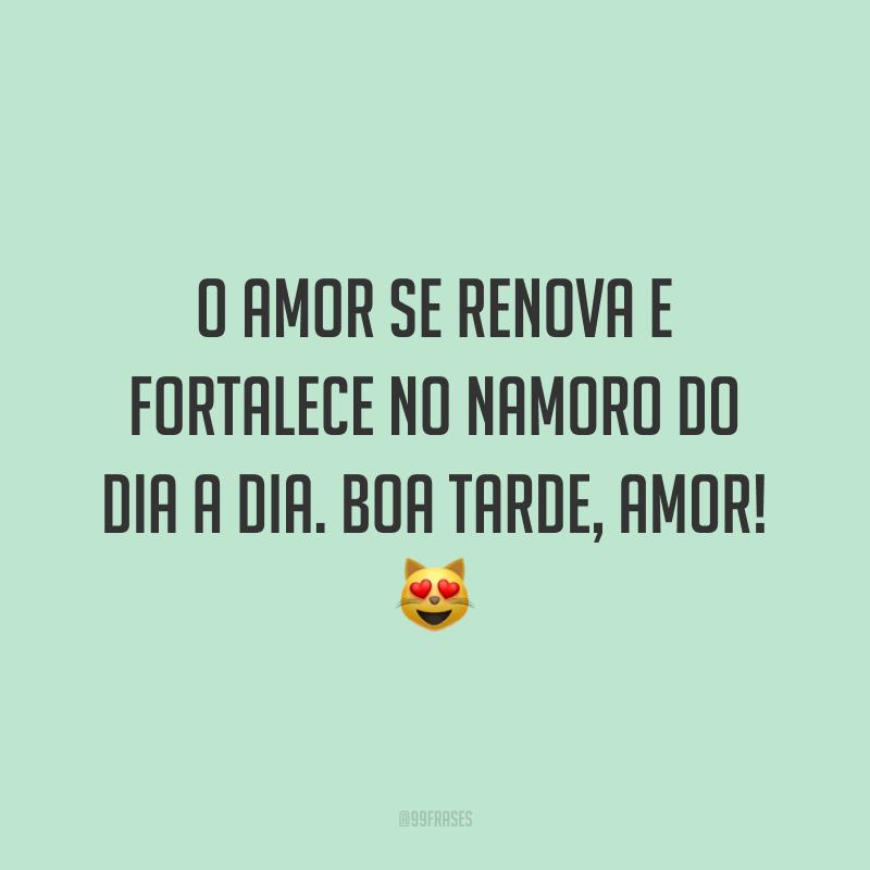 O amor se renova e fortalece no namoro do dia a dia. Boa tarde, amor! 😻