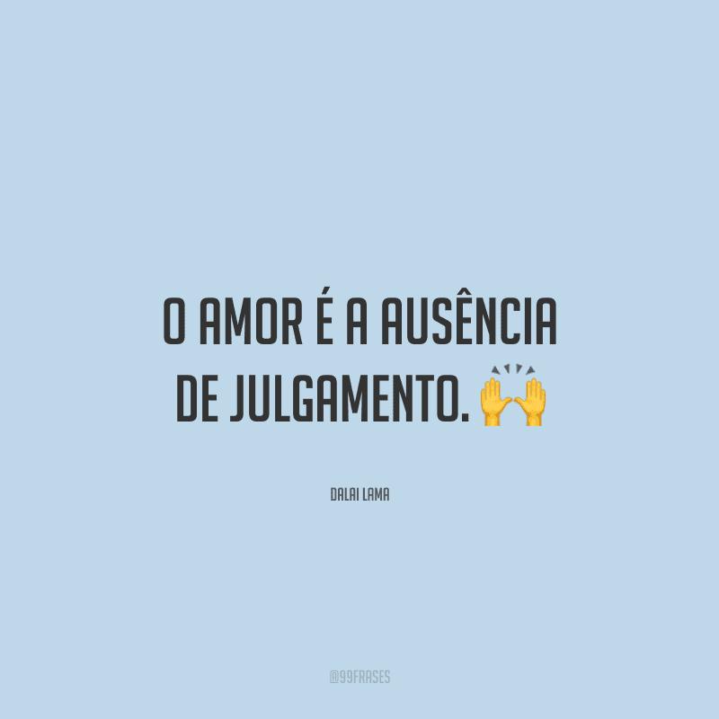 O amor é a ausência de julgamento.