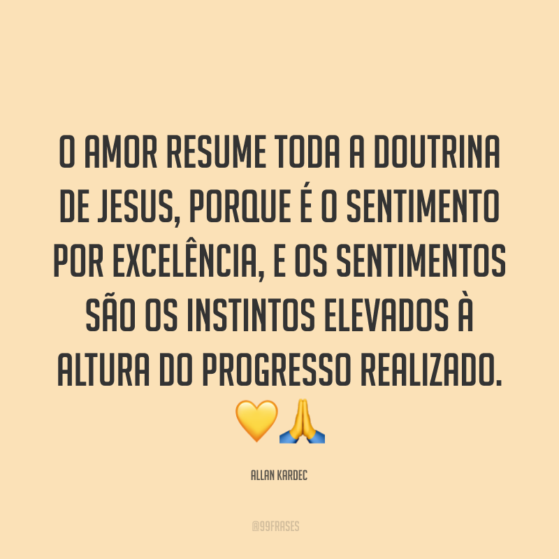 O amor resume toda a doutrina de Jesus, porque é o sentimento por excelência, e os sentimentos são os instintos elevados à altura do progresso realizado. 💛🙏