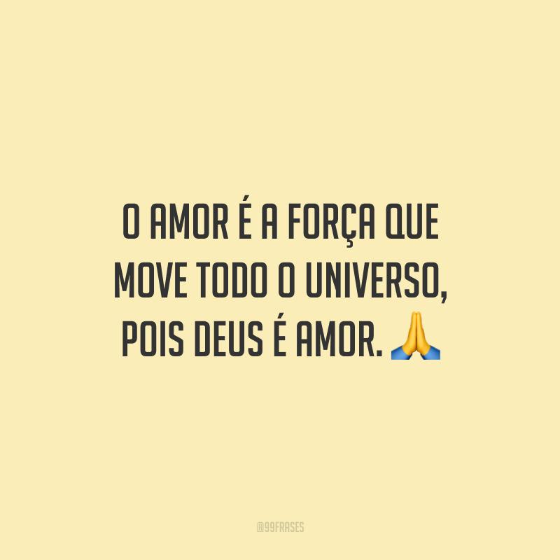 O amor é a força que move todo o universo, pois Deus é amor.