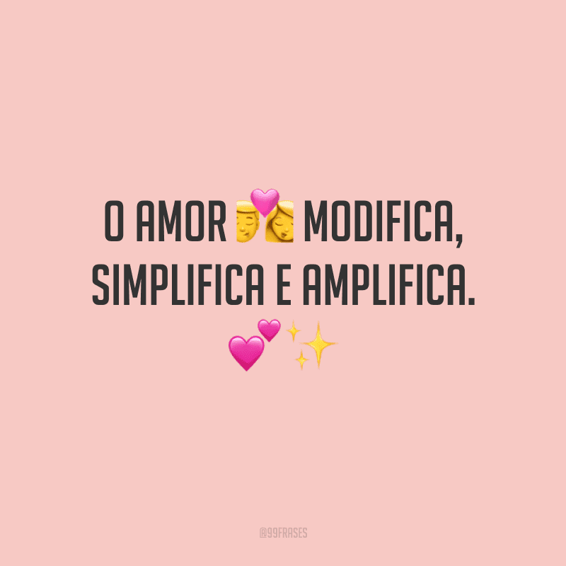 O amor modifica, simplifica e amplifica.<br />