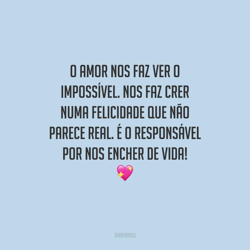 O amor nos faz ver o impossível. Nos faz crer numa felicidade que não parece real. É o responsável por nos encher de vida!
