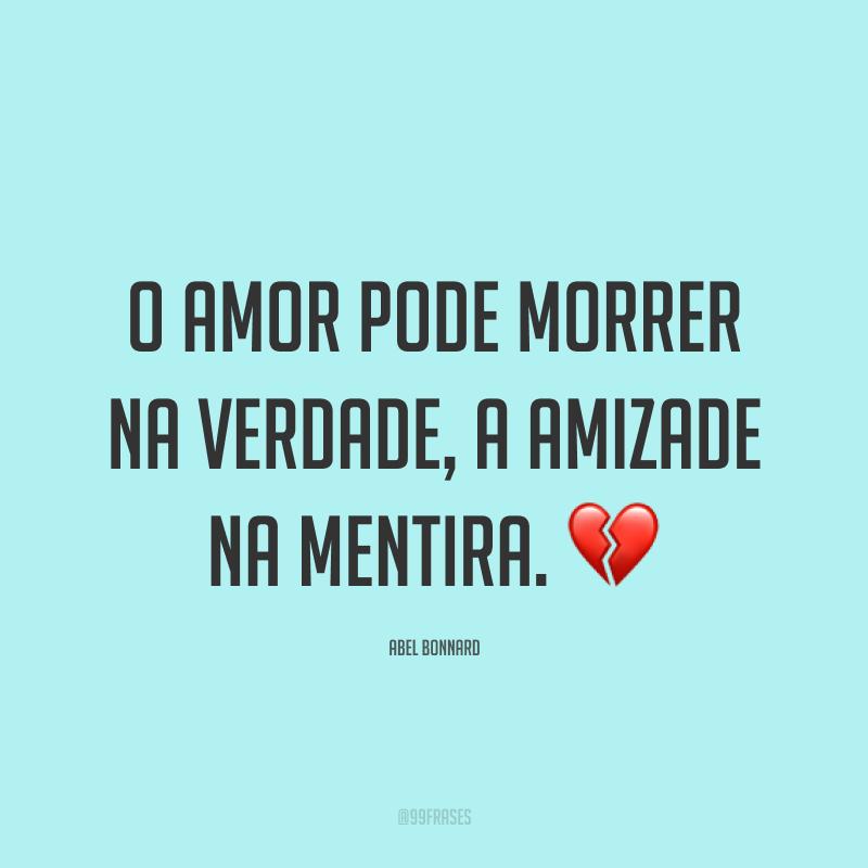 O amor pode morrer na verdade, a amizade na mentira. 💔