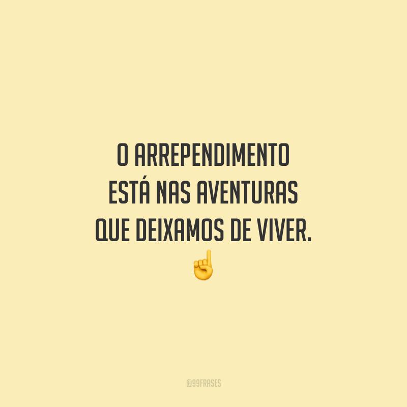 O arrependimento está nas aventuras que deixamos de viver.