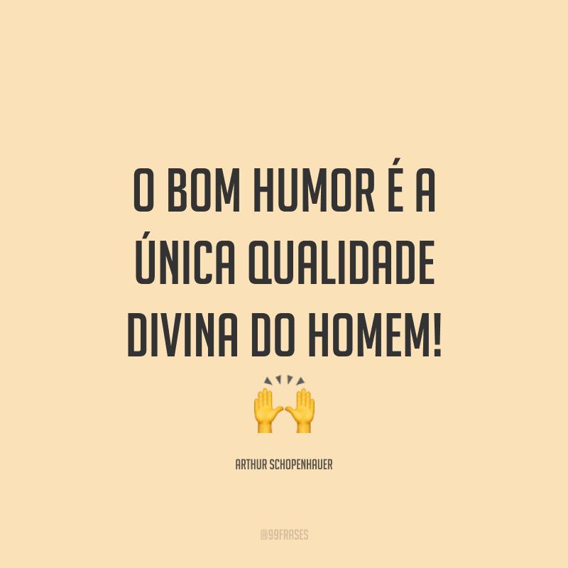 O bom humor é a única qualidade divina do homem! 🙌