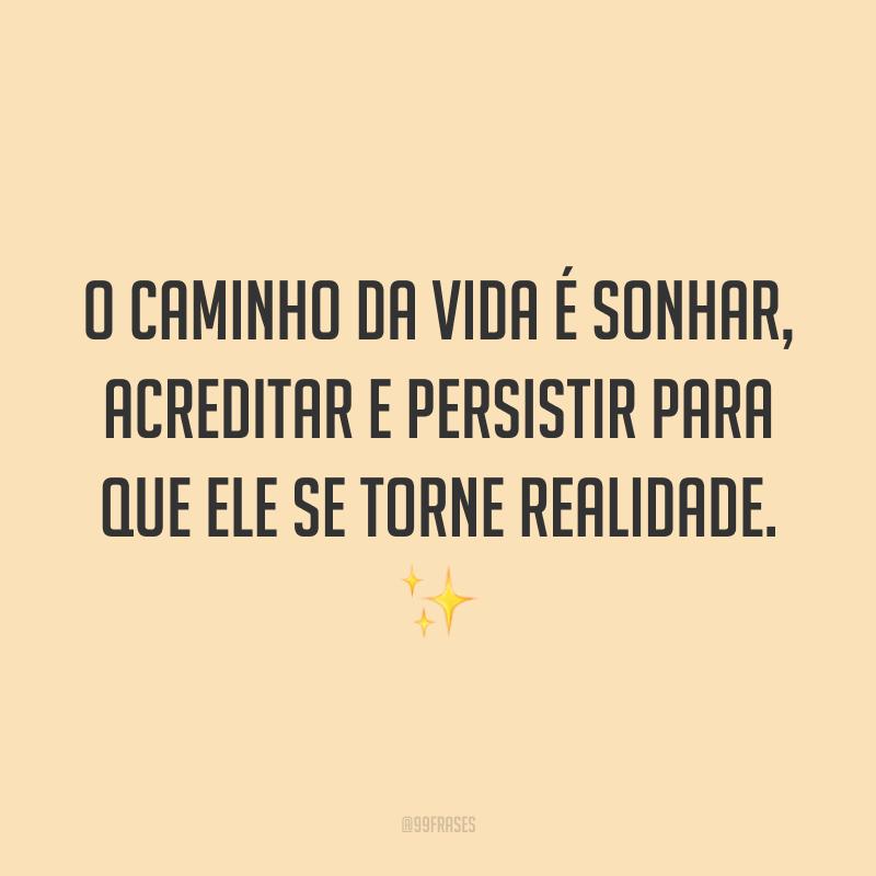 O caminho da vida é sonhar, acreditar e persistir para que ele se torne realidade. ✨