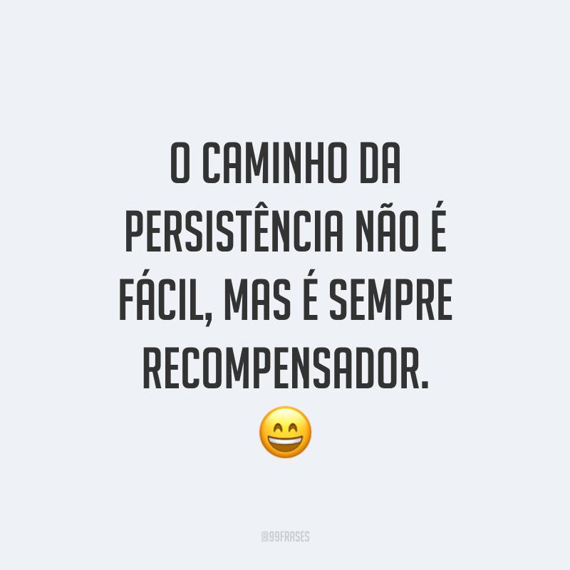 O caminho da persistência não é fácil, mas é sempre recompensador. 😄