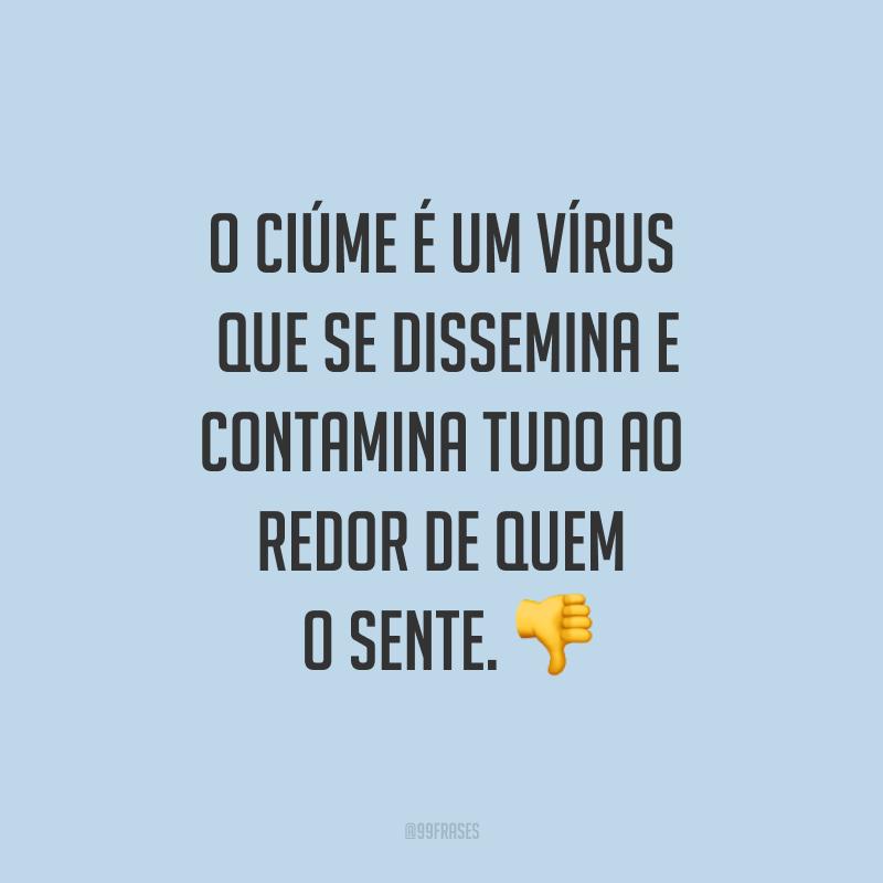 O ciúme é um vírus que se dissemina e contamina tudo ao redor de quem o sente. 👎