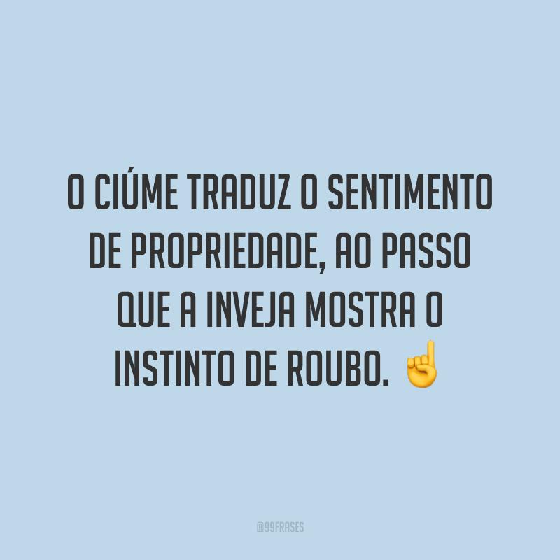 O ciúme traduz o sentimento de propriedade, ao passo que a inveja mostra o instinto de roubo. ☝