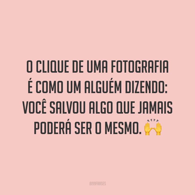 O clique de uma fotografia é como um alguém dizendo: você salvou algo que jamais poderá ser o mesmo. 🙌