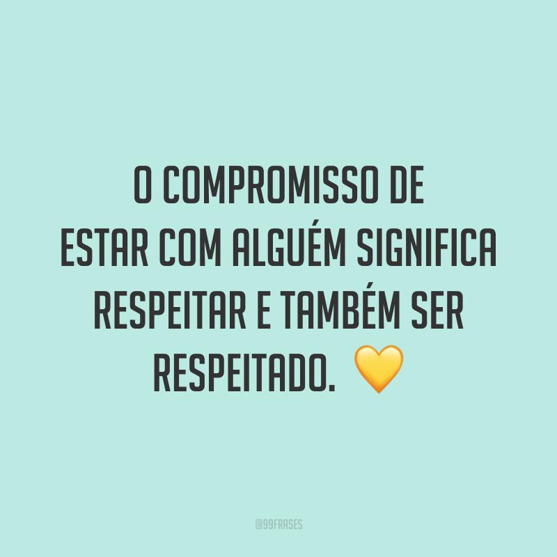 O compromisso de estar com alguém significa respeitar e também ser respeitado.  💛