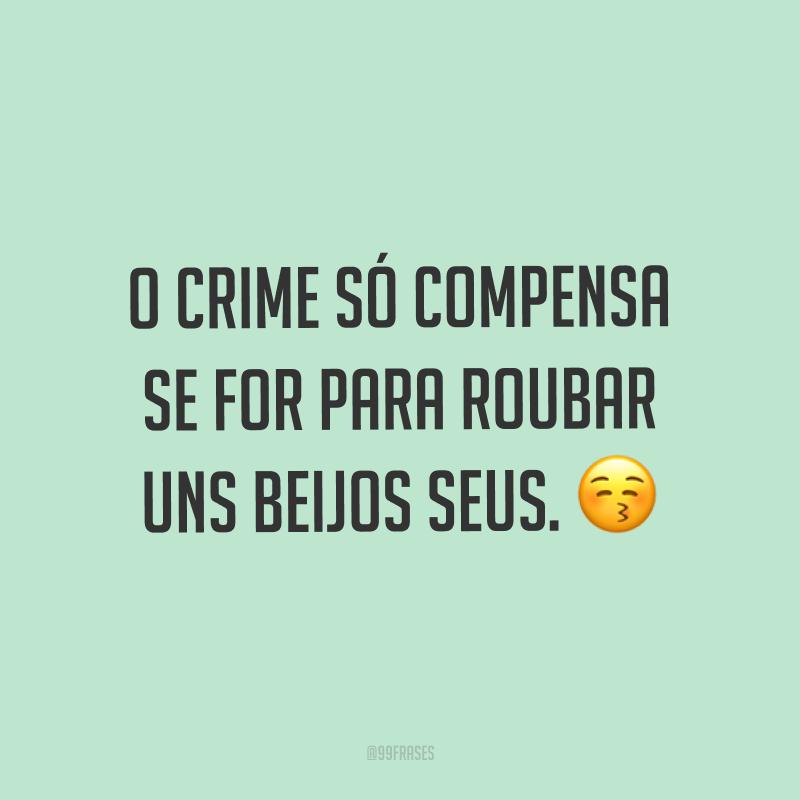 O crime só compensa se for para roubar uns beijos seus. ?