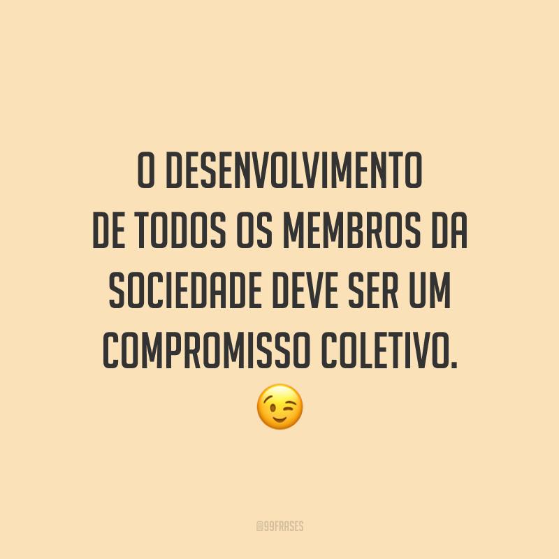 O desenvolvimento de todos os membros da sociedade deve ser um compromisso coletivo. 😉