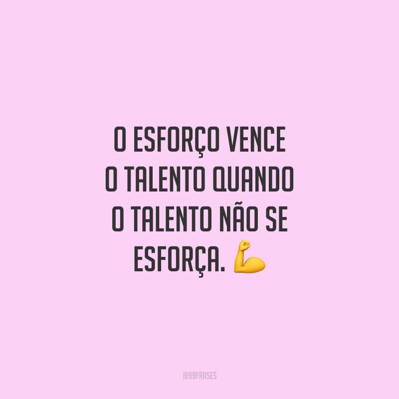 O esforço vence o talento quando o talento não se esforça.