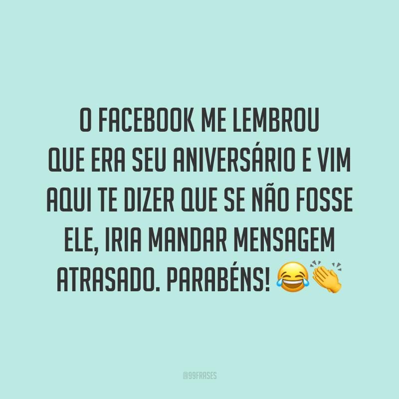 O Facebook me lembrou que era seu aniversário e vim aqui te dizer que se não fosse ele, iria mandar mensagem atrasado. Parabéns! 😂👏
