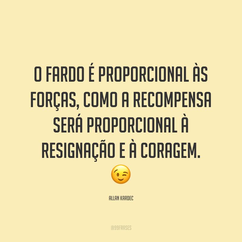 O fardo é proporcional às forças, como a recompensa será proporcional à resignação e à coragem. 😉