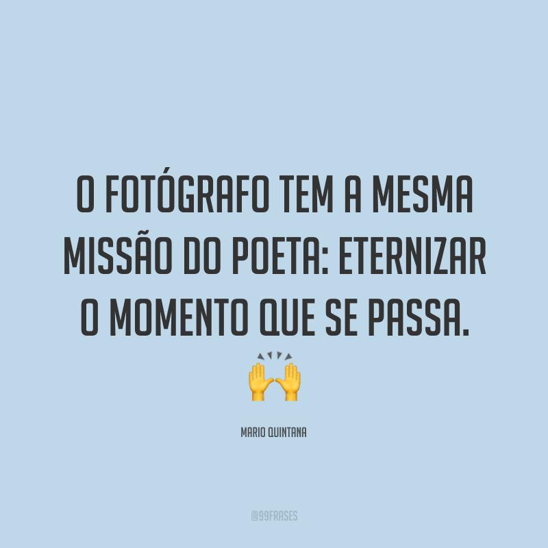 O fotógrafo tem a mesma missão do poeta: eternizar o momento que se passa. 🙌