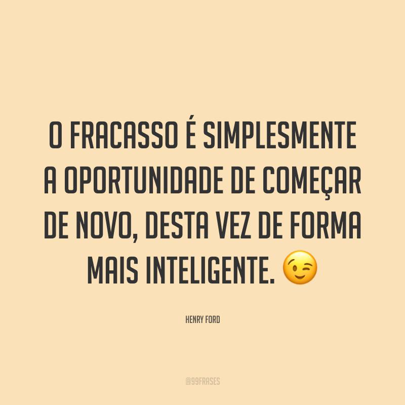 O fracasso é simplesmente a oportunidade de começar de novo, desta vez de forma mais inteligente. 😉