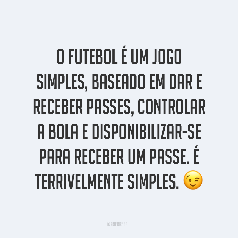 O futebol é um jogo simples, baseado em dar e receber passes, controlar a bola e disponibilizar-se para receber um passe. É terrivelmente simples. ?