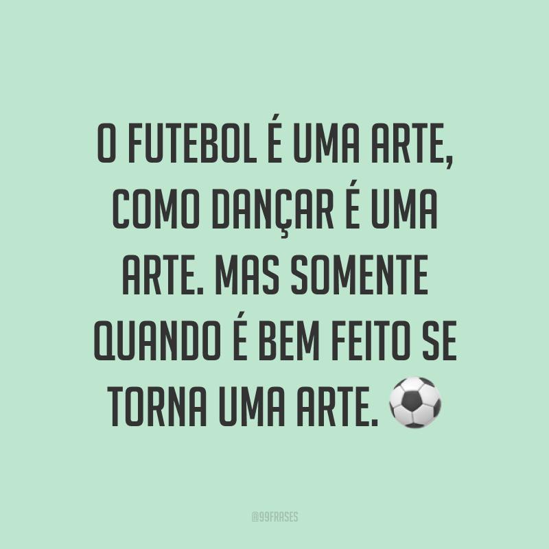 O futebol é uma arte, como dançar é uma arte. Mas somente quando é bem feito se torna uma arte. ⚽
