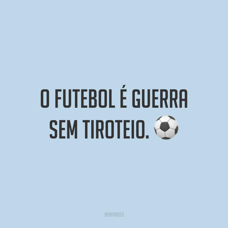 O futebol é guerra sem tiroteio. ⚽