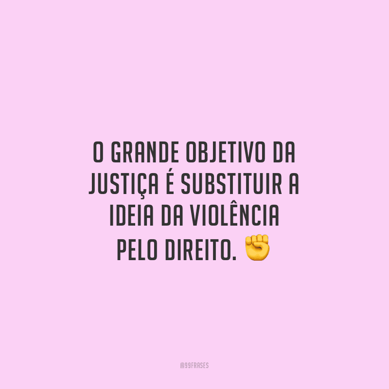 O grande objetivo da justiça é substituir a ideia da violência pelo direito.