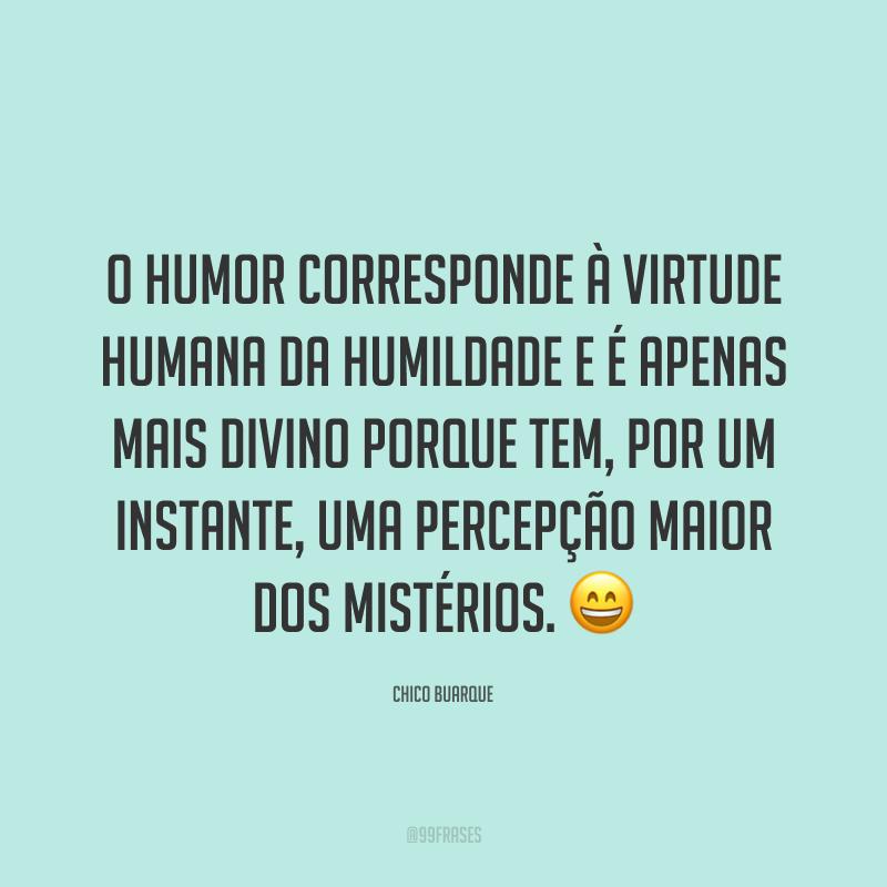 O humor corresponde à virtude humana da humildade e é apenas mais divino porque tem, por um instante, uma percepção maior dos mistérios. 😄