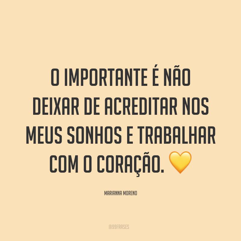 O importante é não deixar de acreditar nos meus sonhos e trabalhar com o coração. 💛
