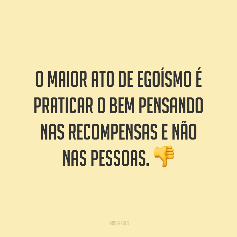O maior ato de egoísmo é praticar o bem pensando nas recompensas e não nas pessoas. 👎
