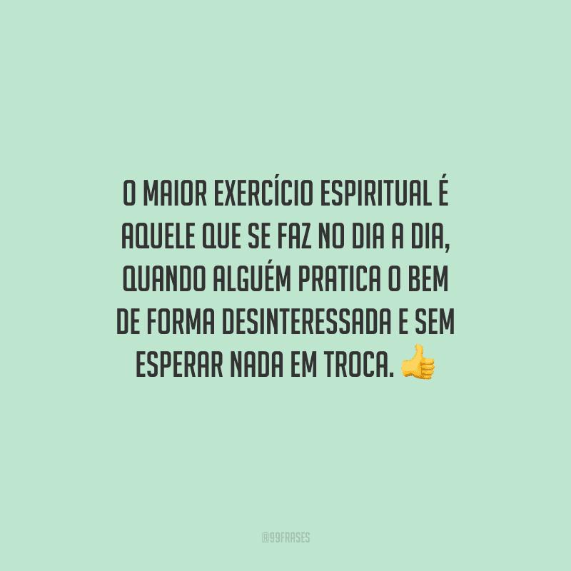 O maior exercício espiritual é aquele que se faz no dia a dia, quando alguém pratica o bem de forma desinteressada e sem esperar nada em troca.