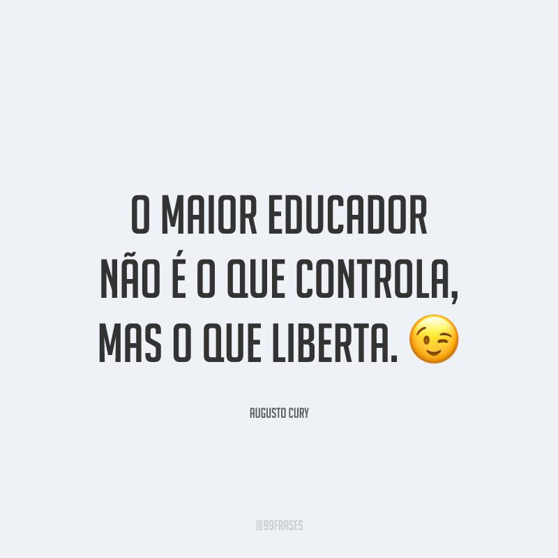 O maior educador não é o que controla, mas o que liberta.