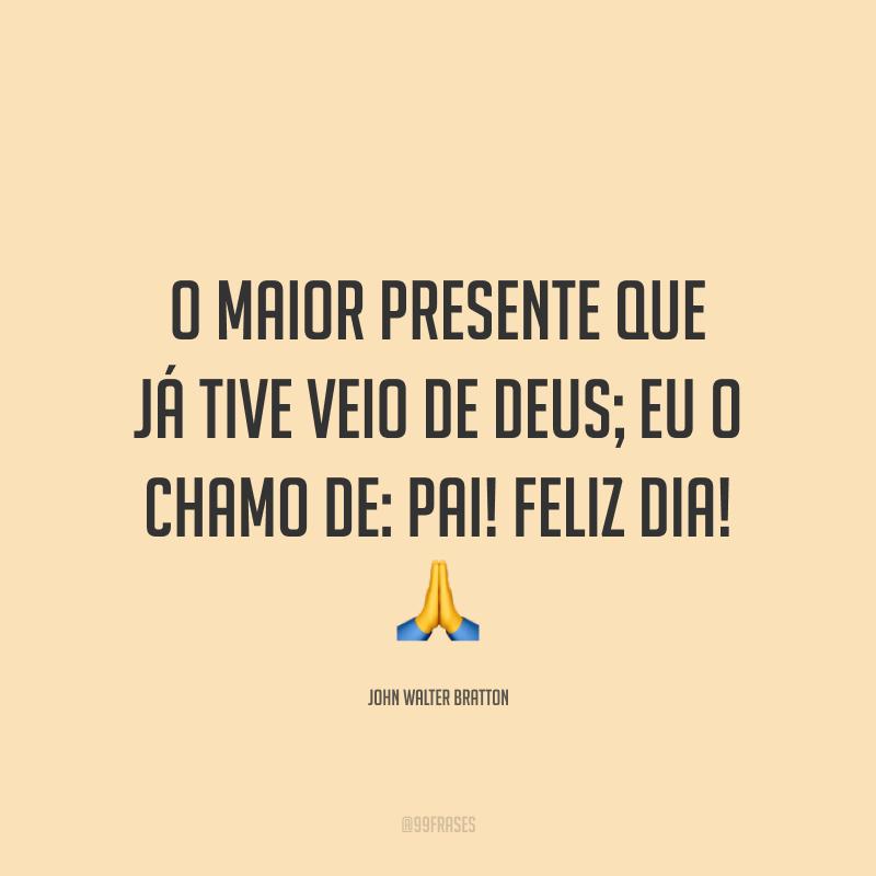 O maior presente que já tive veio de Deus; eu o chamo de: pai! Feliz dia! 🙏