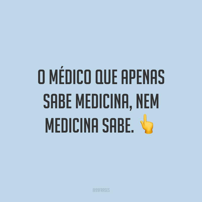 O médico que apenas sabe medicina, nem medicina sabe. 👆